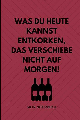 WAS DU HEUTE KANNST ENTKORKEN, DAS VERSCHIEBE NICHT AUF MORGEN! WEIN NOTIZBUCH: A4 Notizbuch liniert als Geschenk für Wein-liebhaber, Weinkenner, ... für Weintrinker und Freunde   Weinbuch